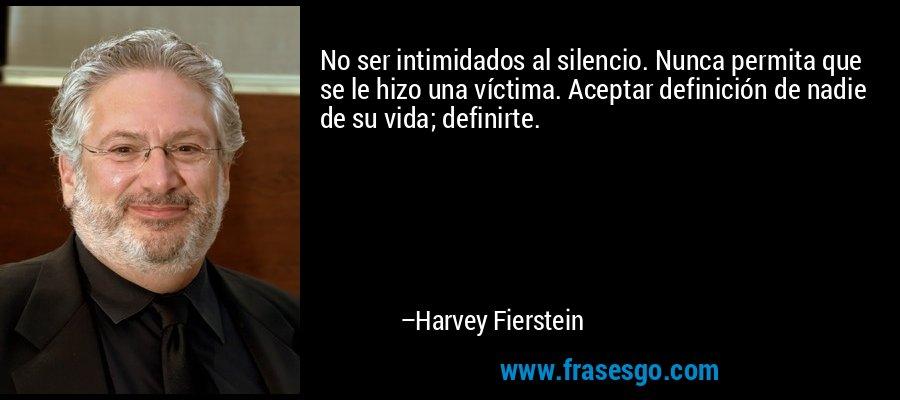 No ser intimidados al silencio. Nunca permita que se le hizo una víctima. Aceptar definición de nadie de su vida; definirte. – Harvey Fierstein