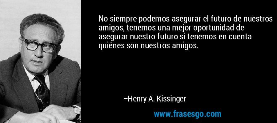 No siempre podemos asegurar el futuro de nuestros amigos, tenemos una mejor oportunidad de asegurar nuestro futuro si tenemos en cuenta quiénes son nuestros amigos. – Henry A. Kissinger