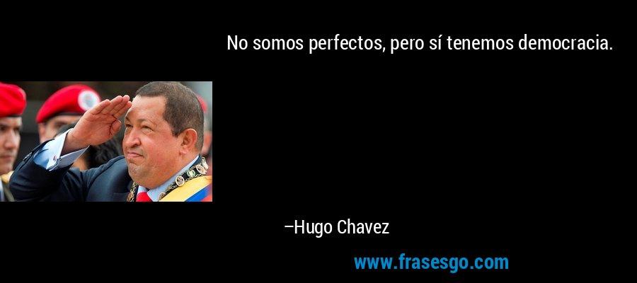 No somos perfectos, pero sí tenemos democracia. – Hugo Chavez