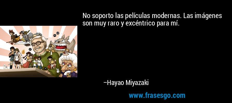 No soporto las películas modernas. Las imágenes son muy raro y excéntrico para mí. – Hayao Miyazaki