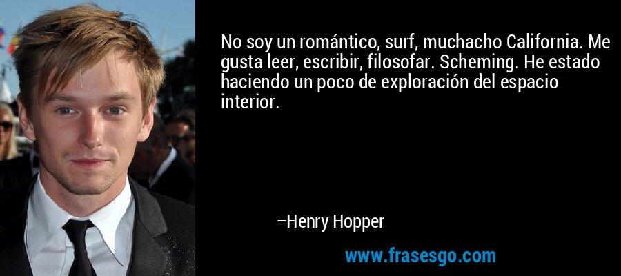 No soy un romántico, surf, muchacho California. Me gusta leer, escribir, filosofar. Scheming. He estado haciendo un poco de exploración del espacio interior. – Henry Hopper