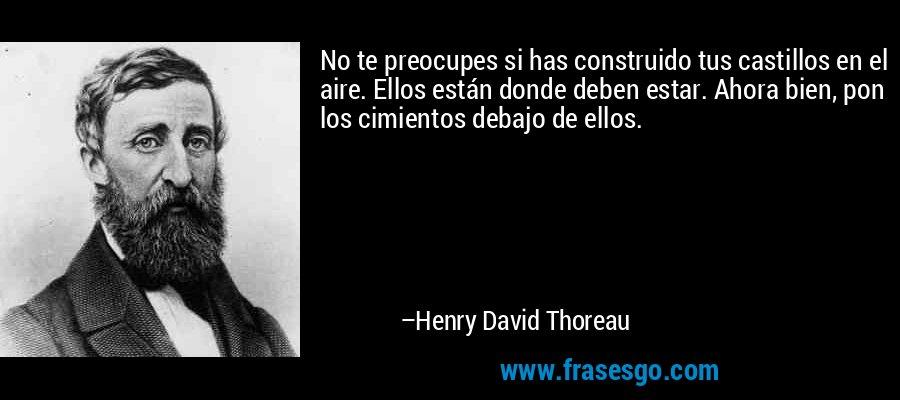 No te preocupes si has construido tus castillos en el aire. Ellos están donde deben estar. Ahora bien, pon los cimientos debajo de ellos. – Henry David Thoreau