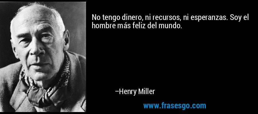 No tengo dinero, ni recursos, ni esperanzas. Soy el hombre más feliz del mundo. – Henry Miller