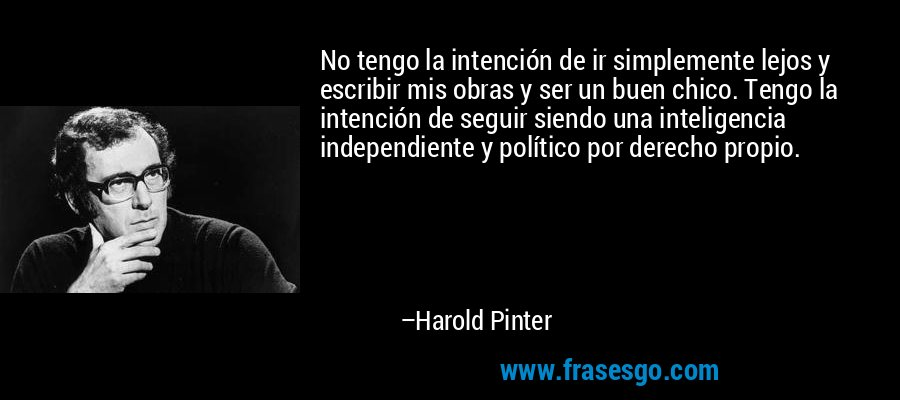 No tengo la intención de ir simplemente lejos y escribir mis obras y ser un buen chico. Tengo la intención de seguir siendo una inteligencia independiente y político por derecho propio. – Harold Pinter