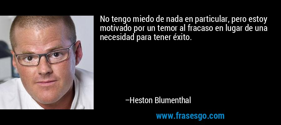 No tengo miedo de nada en particular, pero estoy motivado por un temor al fracaso en lugar de una necesidad para tener éxito. – Heston Blumenthal