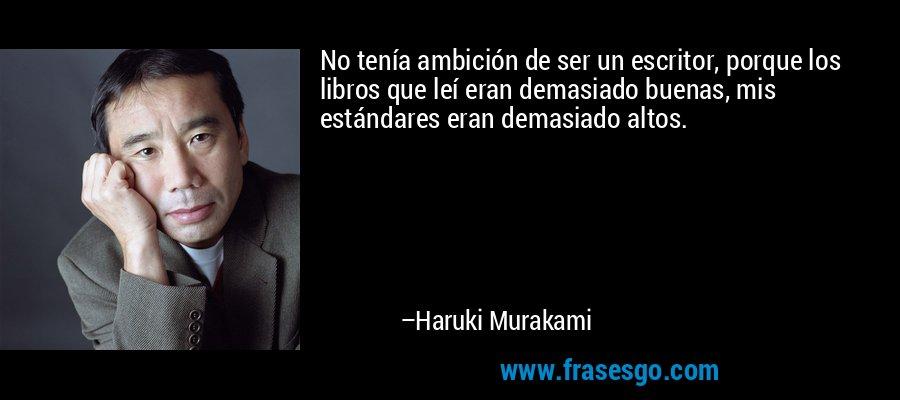 No tenía ambición de ser un escritor, porque los libros que leí eran demasiado buenas, mis estándares eran demasiado altos. – Haruki Murakami