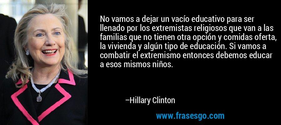 No vamos a dejar un vacío educativo para ser llenado por los extremistas religiosos que van a las familias que no tienen otra opción y comidas oferta, la vivienda y algún tipo de educación. Si vamos a combatir el extremismo entonces debemos educar a esos mismos niños. – Hillary Clinton