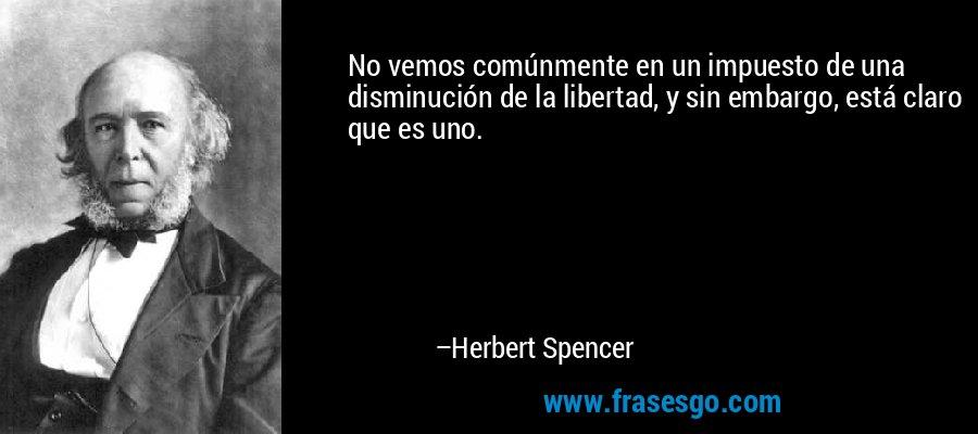 No vemos comúnmente en un impuesto de una disminución de la libertad, y sin embargo, está claro que es uno. – Herbert Spencer