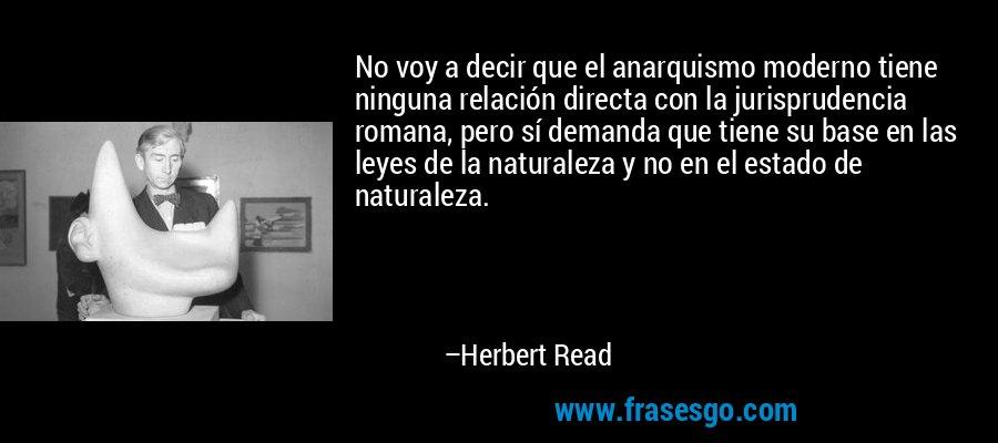 No voy a decir que el anarquismo moderno tiene ninguna relación directa con la jurisprudencia romana, pero sí demanda que tiene su base en las leyes de la naturaleza y no en el estado de naturaleza. – Herbert Read