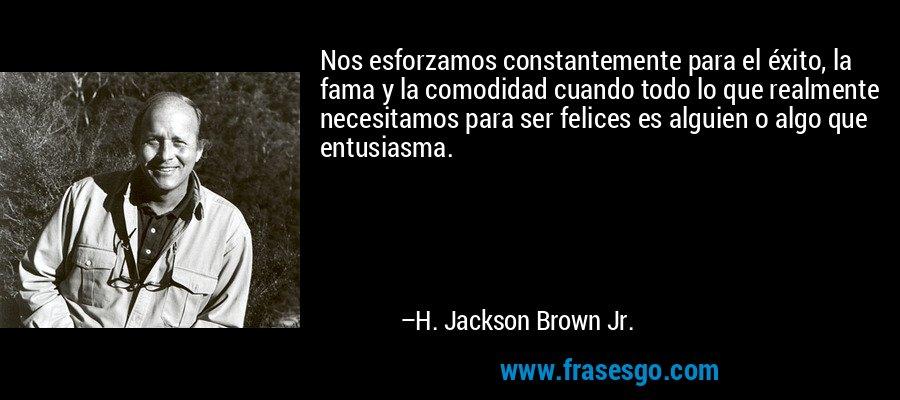 Nos esforzamos constantemente para el éxito, la fama y la comodidad cuando todo lo que realmente necesitamos para ser felices es alguien o algo que entusiasma. – H. Jackson Brown Jr.