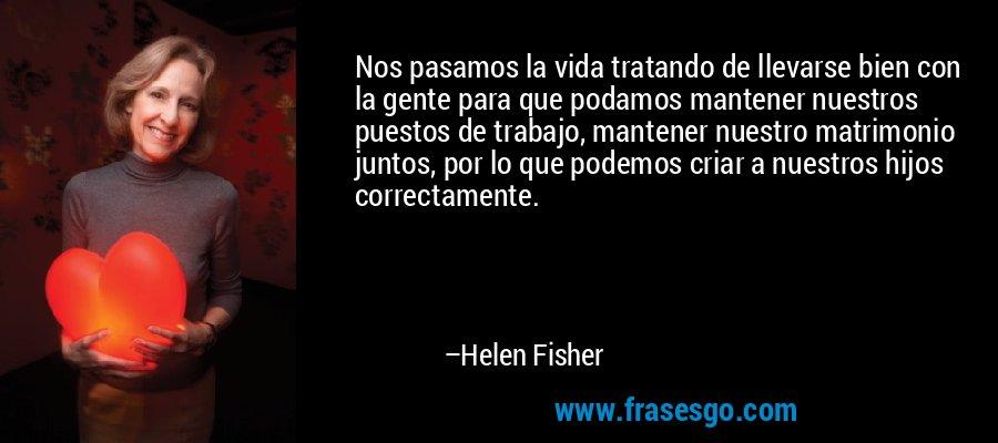 Nos pasamos la vida tratando de llevarse bien con la gente para que podamos mantener nuestros puestos de trabajo, mantener nuestro matrimonio juntos, por lo que podemos criar a nuestros hijos correctamente. – Helen Fisher