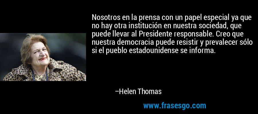 Nosotros en la prensa con un papel especial ya que no hay otra institución en nuestra sociedad, que puede llevar al Presidente responsable. Creo que nuestra democracia puede resistir y prevalecer sólo si el pueblo estadounidense se informa. – Helen Thomas