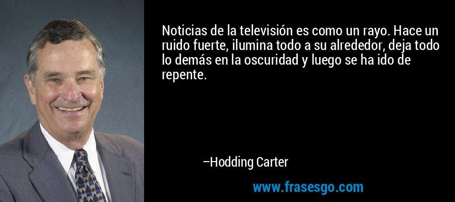Noticias de la televisión es como un rayo. Hace un ruido fuerte, ilumina todo a su alrededor, deja todo lo demás en la oscuridad y luego se ha ido de repente. – Hodding Carter
