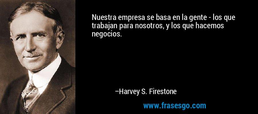 Nuestra empresa se basa en la gente - los que trabajan para nosotros, y los que hacemos negocios. – Harvey S. Firestone