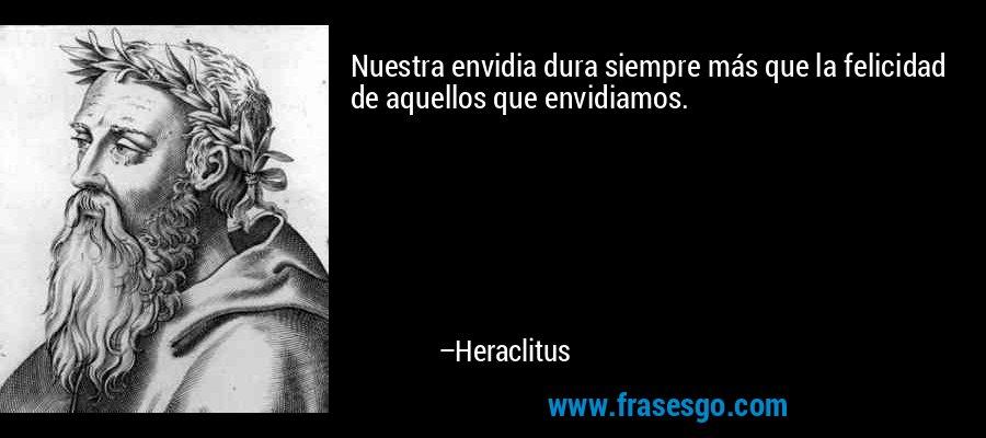 Nuestra envidia dura siempre más que la felicidad de aquellos que envidiamos. – Heraclitus