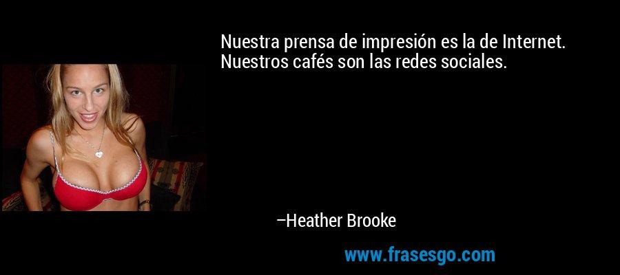 Nuestra prensa de impresión es la de Internet. Nuestros cafés son las redes sociales. – Heather Brooke