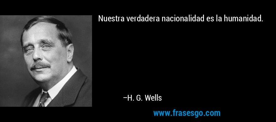Nuestra verdadera nacionalidad es la humanidad. – H. G. Wells