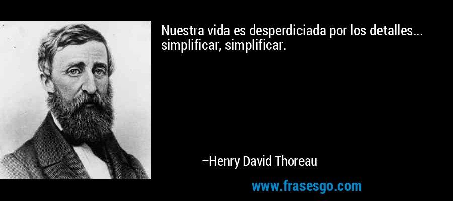 Nuestra vida es desperdiciada por los detalles... simplificar, simplificar. – Henry David Thoreau