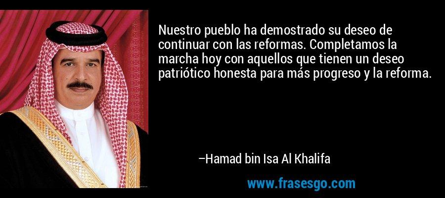 Nuestro pueblo ha demostrado su deseo de continuar con las reformas. Completamos la marcha hoy con aquellos que tienen un deseo patriótico honesta para más progreso y la reforma. – Hamad bin Isa Al Khalifa