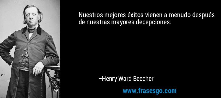 Nuestros mejores éxitos vienen a menudo después de nuestras mayores decepciones. – Henry Ward Beecher