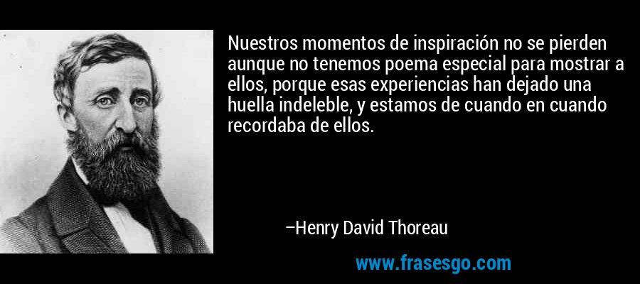 Nuestros momentos de inspiración no se pierden aunque no tenemos poema especial para mostrar a ellos, porque esas experiencias han dejado una huella indeleble, y estamos de cuando en cuando recordaba de ellos. – Henry David Thoreau