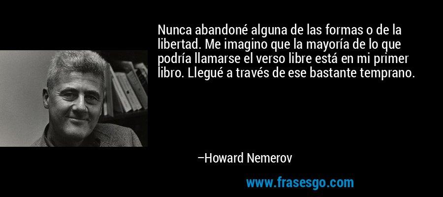 Nunca abandoné alguna de las formas o de la libertad. Me imagino que la mayoría de lo que podría llamarse el verso libre está en mi primer libro. Llegué a través de ese bastante temprano. – Howard Nemerov