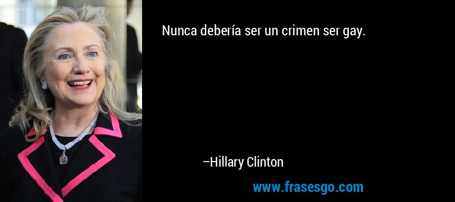 Nunca debería ser un crimen ser gay. – Hillary Clinton
