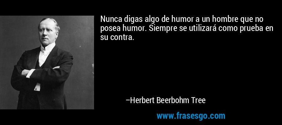 Nunca digas algo de humor a un hombre que no posea humor. Siempre se utilizará como prueba en su contra. – Herbert Beerbohm Tree