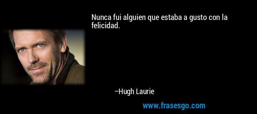 Nunca fui alguien que estaba a gusto con la felicidad. – Hugh Laurie