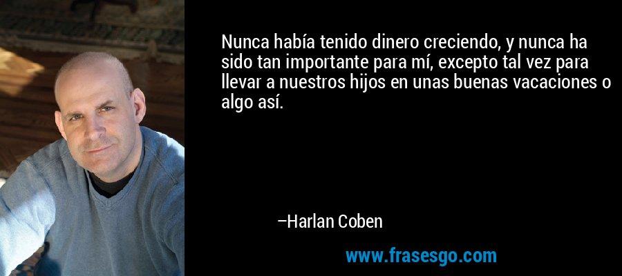 Nunca había tenido dinero creciendo, y nunca ha sido tan importante para mí, excepto tal vez para llevar a nuestros hijos en unas buenas vacaciones o algo así. – Harlan Coben