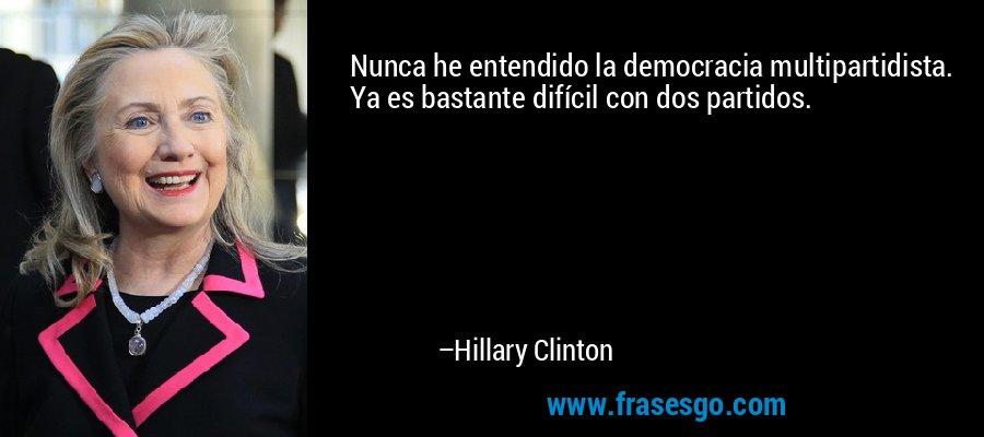 Nunca he entendido la democracia multipartidista. Ya es bastante difícil con dos partidos. – Hillary Clinton