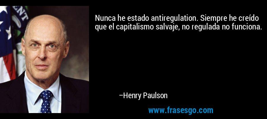 Nunca he estado antiregulation. Siempre he creído que el capitalismo salvaje, no regulada no funciona. – Henry Paulson