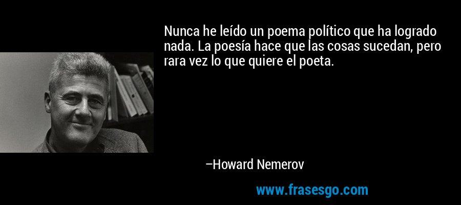 Nunca he leído un poema político que ha logrado nada. La poesía hace que las cosas sucedan, pero rara vez lo que quiere el poeta. – Howard Nemerov