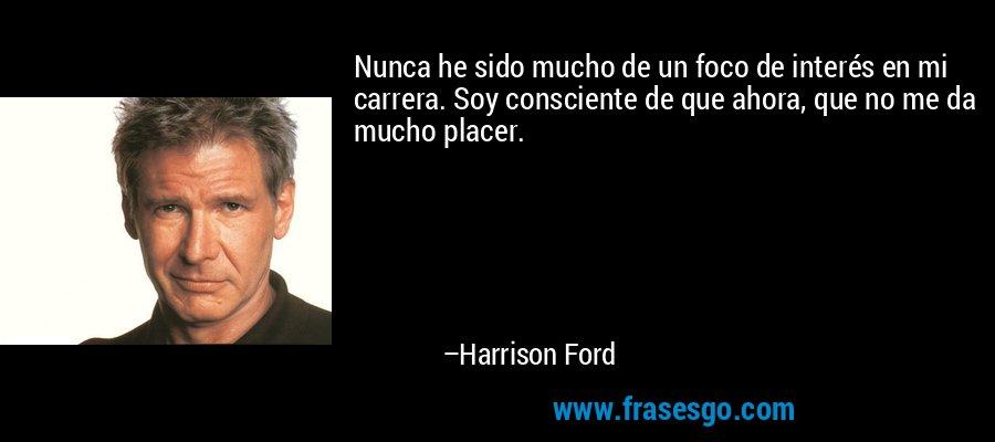 Nunca he sido mucho de un foco de interés en mi carrera. Soy consciente de que ahora, que no me da mucho placer. – Harrison Ford