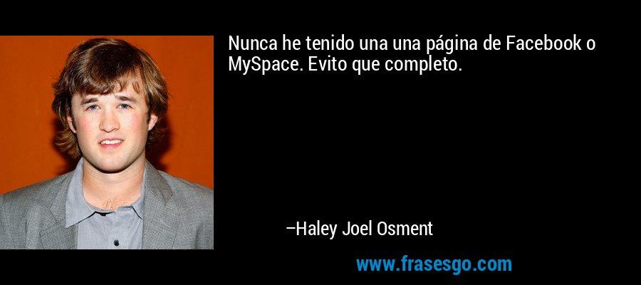 Nunca he tenido una una página de Facebook o MySpace. Evito que completo. – Haley Joel Osment