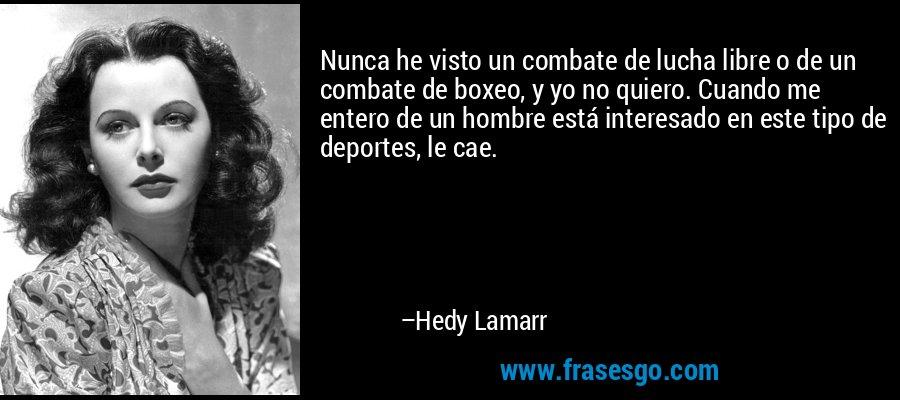 Nunca he visto un combate de lucha libre o de un combate de boxeo, y yo no quiero. Cuando me entero de un hombre está interesado en este tipo de deportes, le cae. – Hedy Lamarr