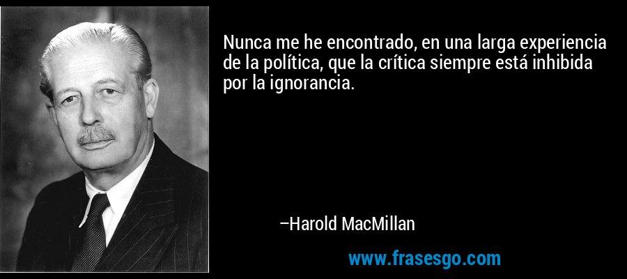 Nunca me he encontrado, en una larga experiencia de la política, que la crítica siempre está inhibida por la ignorancia. – Harold MacMillan