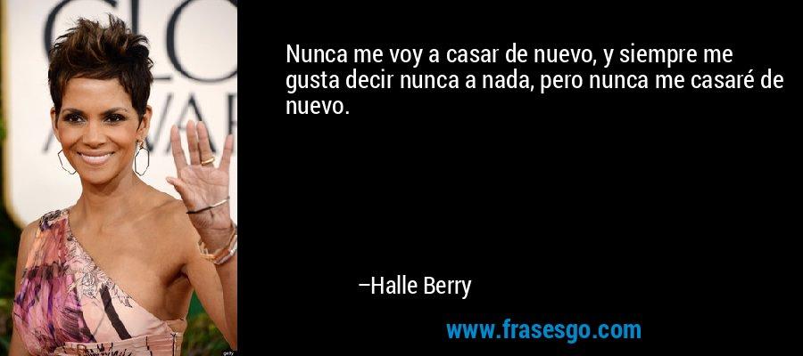 Nunca me voy a casar de nuevo, y siempre me gusta decir nunca a nada, pero nunca me casaré de nuevo. – Halle Berry