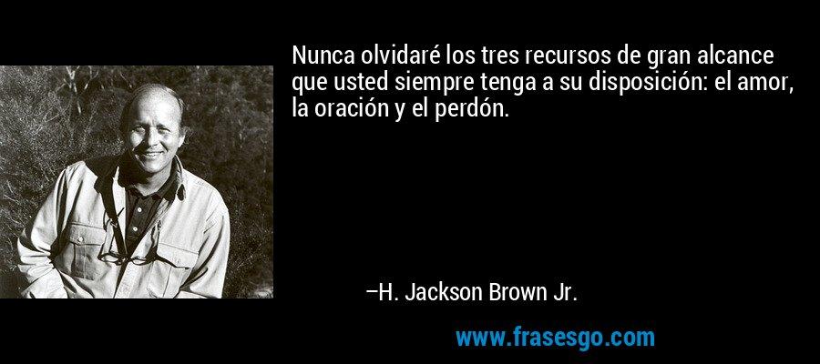Nunca olvidaré los tres recursos de gran alcance que usted siempre tenga a su disposición: el amor, la oración y el perdón. – H. Jackson Brown Jr.