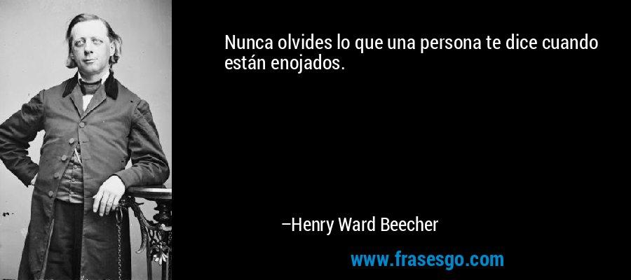 Nunca olvides lo que una persona te dice cuando están enojados. – Henry Ward Beecher