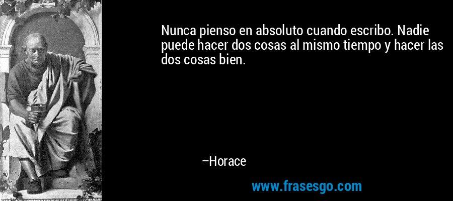 Nunca pienso en absoluto cuando escribo. Nadie puede hacer dos cosas al mismo tiempo y hacer las dos cosas bien. – Horace