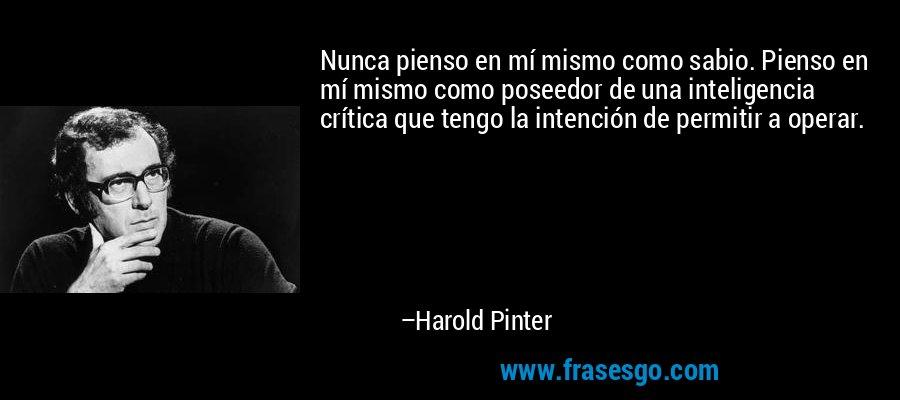 Nunca pienso en mí mismo como sabio. Pienso en mí mismo como poseedor de una inteligencia crítica que tengo la intención de permitir a operar. – Harold Pinter