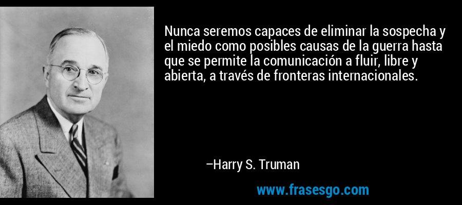 Nunca seremos capaces de eliminar la sospecha y el miedo como posibles causas de la guerra hasta que se permite la comunicación a fluir, libre y abierta, a través de fronteras internacionales. – Harry S. Truman