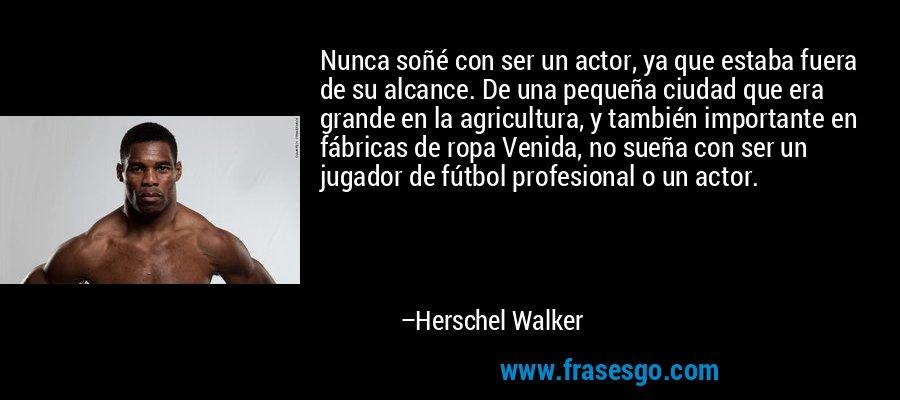 Nunca soñé con ser un actor, ya que estaba fuera de su alcance. De una pequeña ciudad que era grande en la agricultura, y también importante en fábricas de ropa Venida, no sueña con ser un jugador de fútbol profesional o un actor. – Herschel Walker