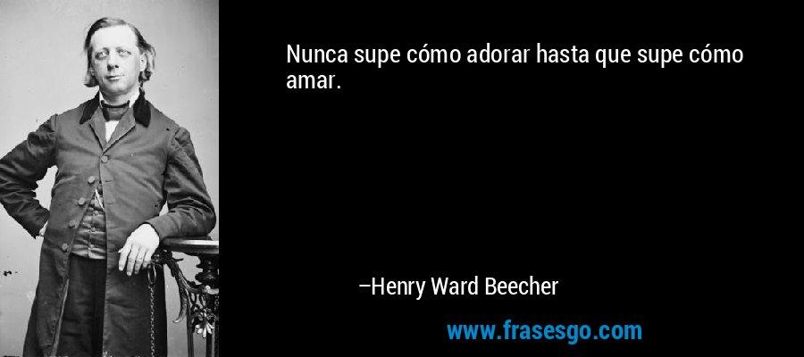 Nunca supe cómo adorar hasta que supe cómo amar. – Henry Ward Beecher