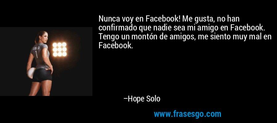 Nunca voy en Facebook! Me gusta, no han confirmado que nadie sea mi amigo en Facebook. Tengo un montón de amigos, me siento muy mal en Facebook. – Hope Solo