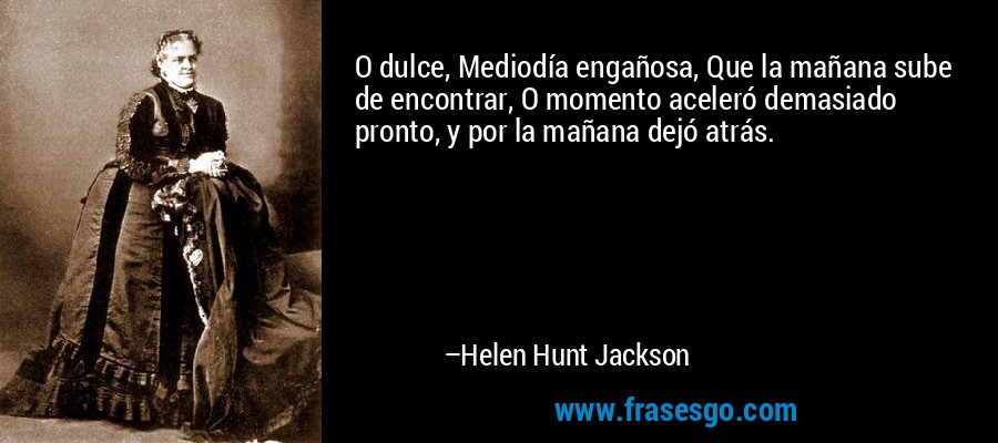 O dulce, Mediodía engañosa, Que la mañana sube de encontrar, O momento aceleró demasiado pronto, y por la mañana dejó atrás. – Helen Hunt Jackson