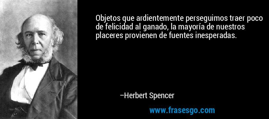Objetos que ardientemente perseguimos traer poco de felicidad al ganado, la mayoría de nuestros placeres provienen de fuentes inesperadas. – Herbert Spencer