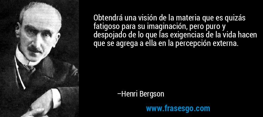 Obtendrá una visión de la materia que es quizás fatigoso para su imaginación, pero puro y despojado de lo que las exigencias de la vida hacen que se agrega a ella en la percepción externa. – Henri Bergson