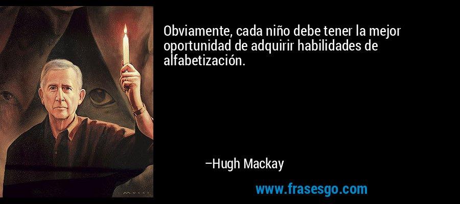 Obviamente, cada niño debe tener la mejor oportunidad de adquirir habilidades de alfabetización. – Hugh Mackay